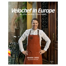 Henrik Orre Velochef in Europe: 80 Local Recipes 17 Epic Rides